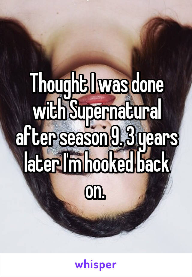 Thought I was done with Supernatural after season 9. 3 years later I'm hooked back on.