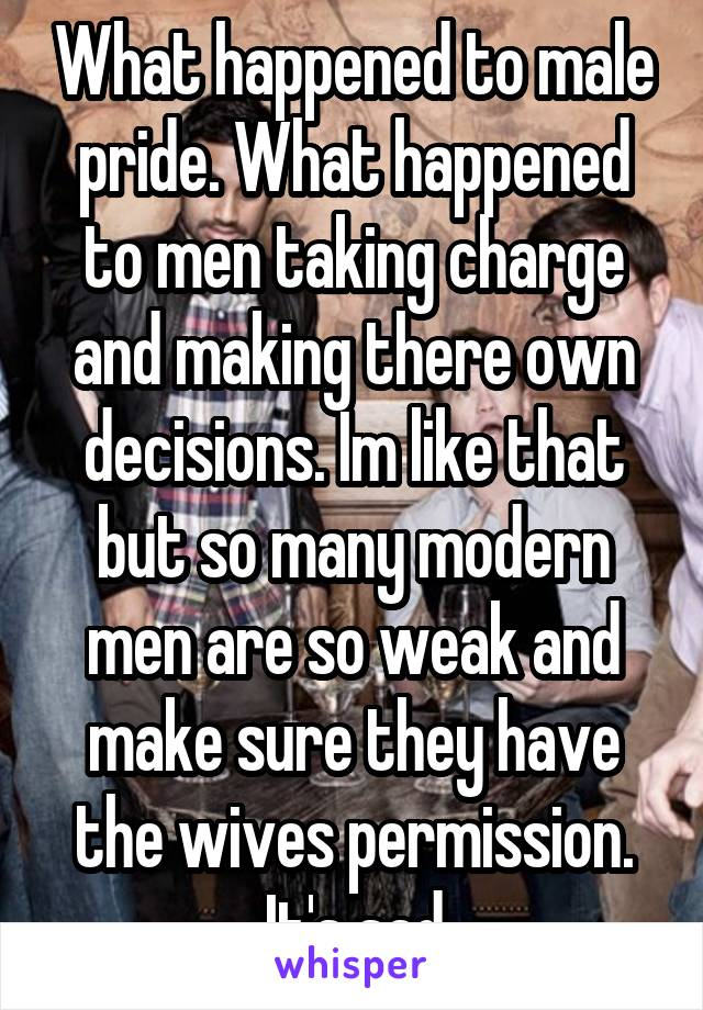 What happened to male pride. What happened to men taking charge and making there own decisions. Im like that but so many modern men are so weak and make sure they have the wives permission. It's sad