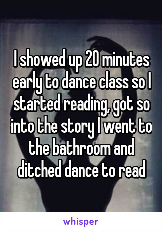 I showed up 20 minutes early to dance class so I started reading, got so into the story I went to the bathroom and ditched dance to read