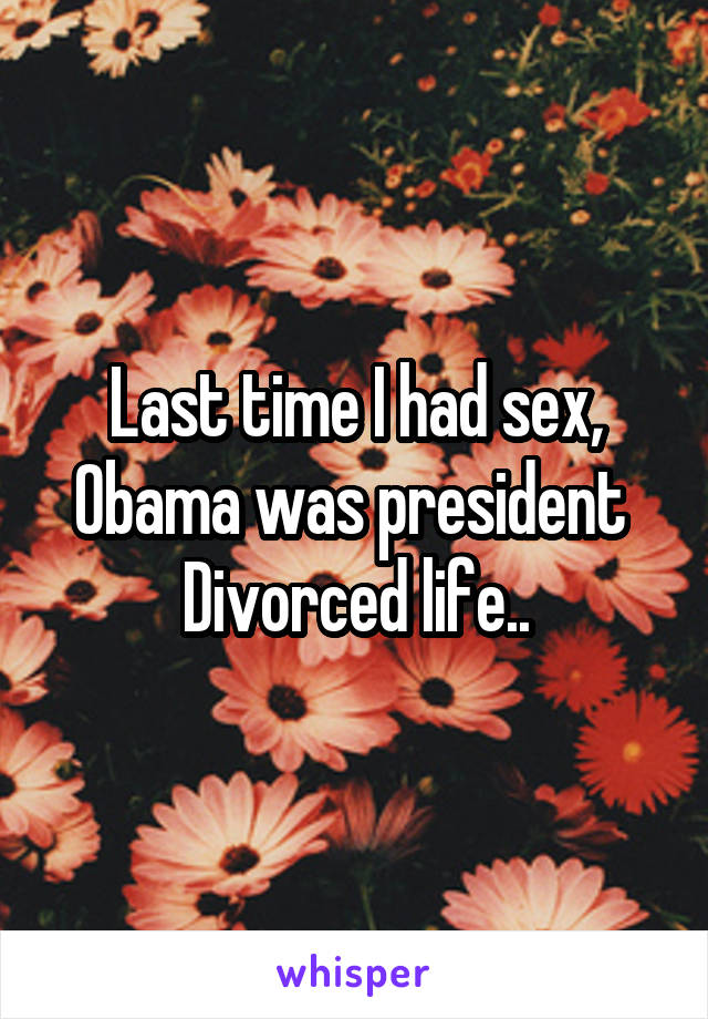 Last time I had sex, Obama was president  Divorced life..
