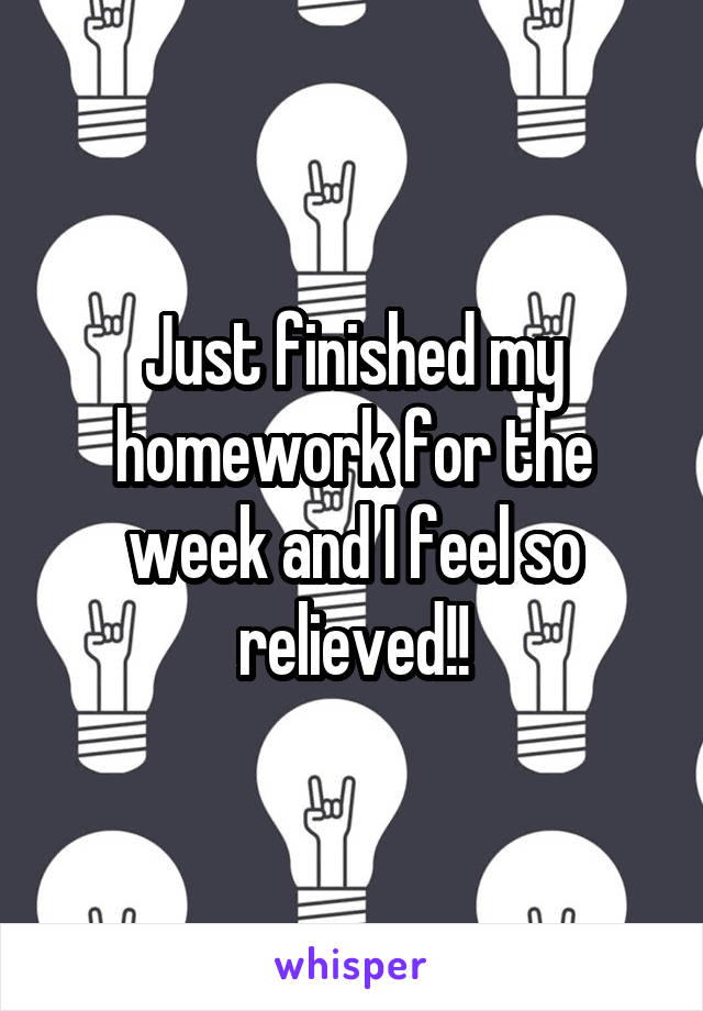 Just finished my homework for the week and I feel so relieved!!