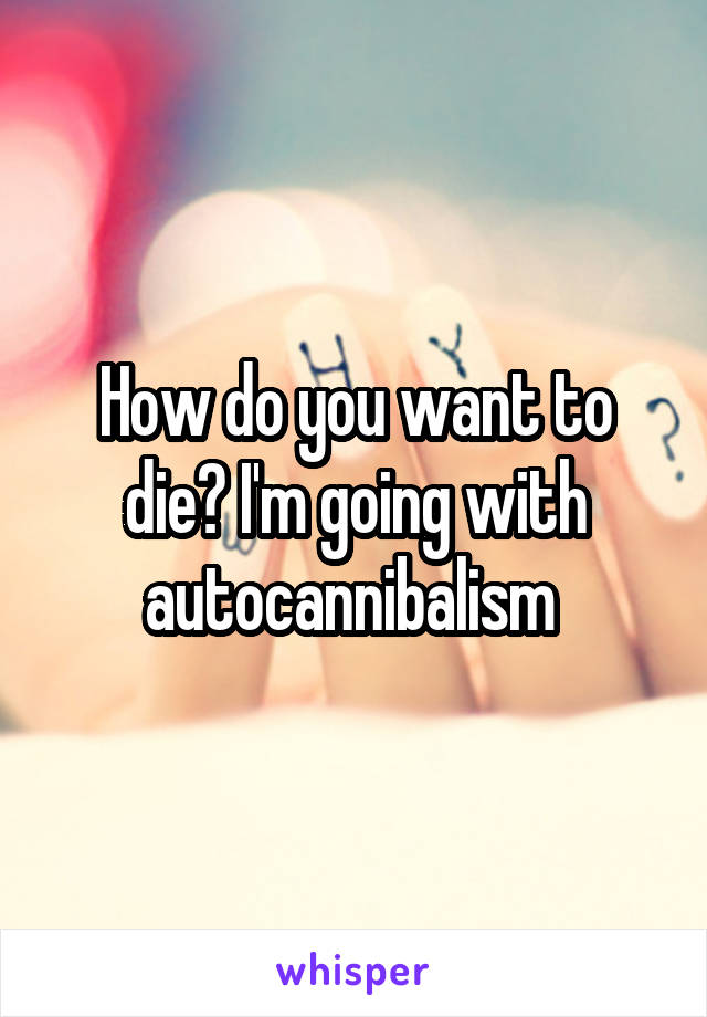 How do you want to die? I'm going with autocannibalism