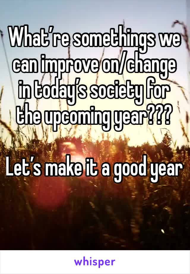 What're somethings we can improve on/change in today's society for the upcoming year???   Let's make it a good year