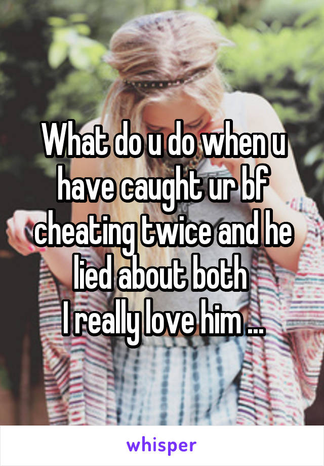 What do u do when u have caught ur bf cheating twice and he lied about both  I really love him ...