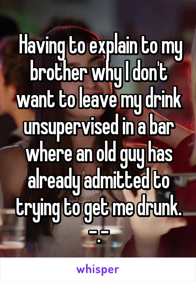 Having to explain to my brother why I don't want to leave my drink unsupervised in a bar where an old guy has already admitted to trying to get me drunk. -.-
