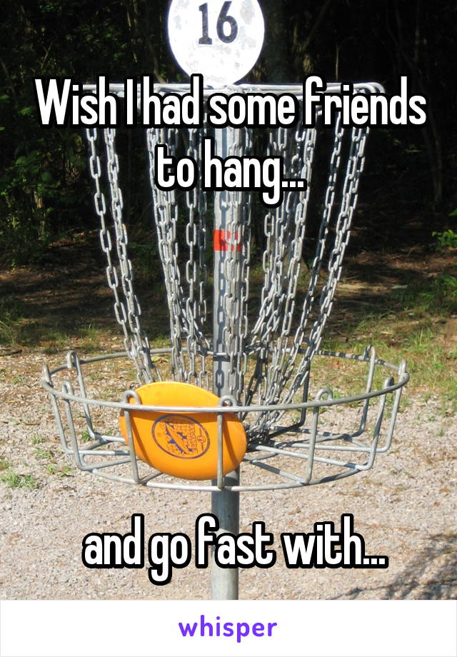 Wish I had some friends to hang...       and go fast with...