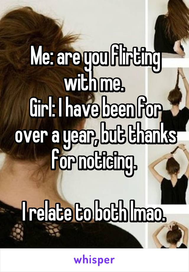 Me: are you flirting with me.  Girl: I have been for over a year, but thanks for noticing.   I relate to both lmao.