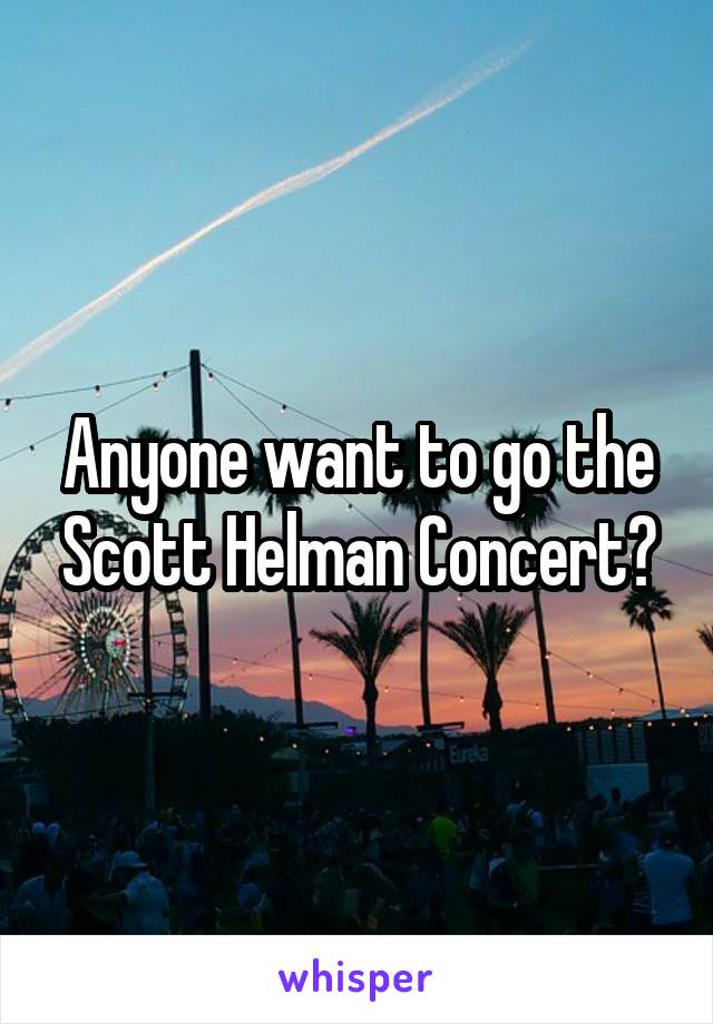 Anyone want to go the Scott Helman Concert?