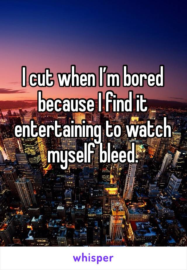 I cut when I'm bored because I find it entertaining to watch myself bleed.