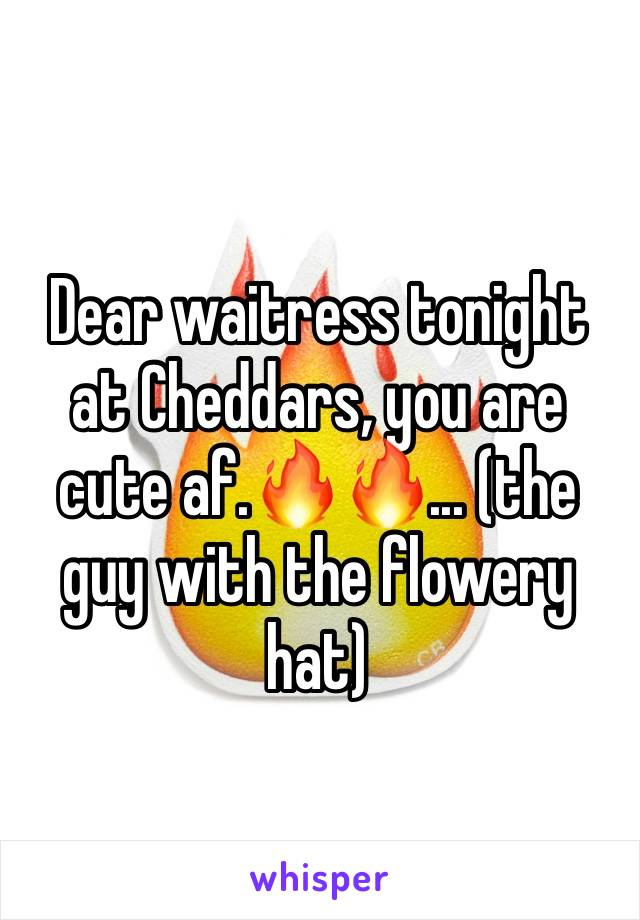 Dear waitress tonight at Cheddars, you are cute af.🔥🔥... (the guy with the flowery hat)