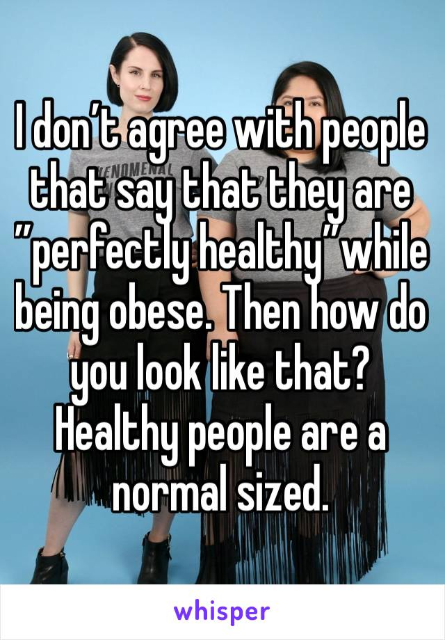 """I don't agree with people that say that they are """"perfectly healthy""""while being obese. Then how do you look like that? Healthy people are a normal sized."""