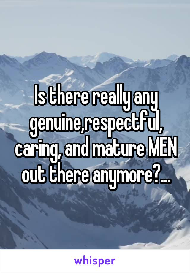Is there really any genuine,respectful, caring, and mature MEN out there anymore?...
