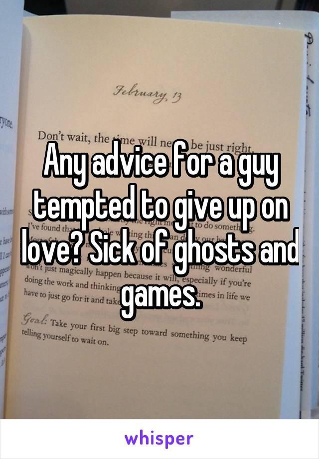 Any advice for a guy tempted to give up on love? Sick of ghosts and games.