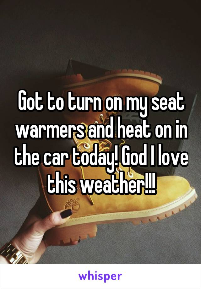 Got to turn on my seat warmers and heat on in the car today! God I love this weather!!!