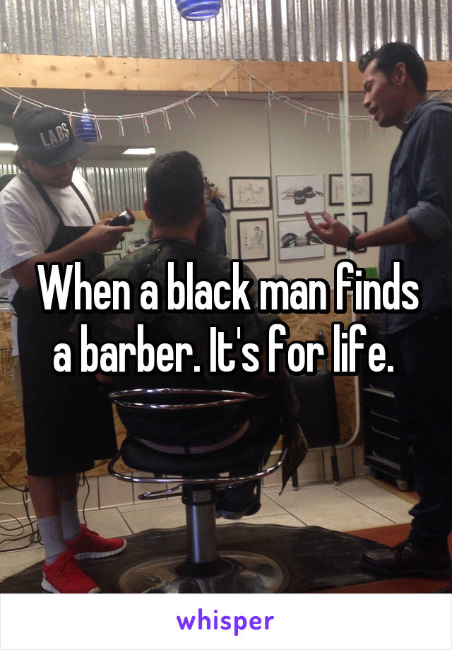 When a black man finds a barber. It's for life.