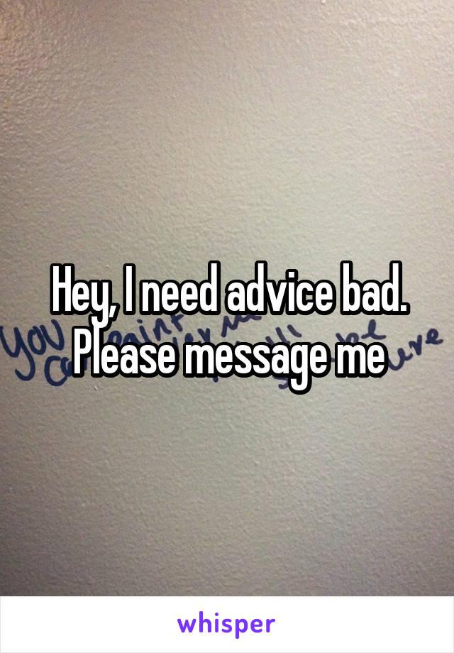 Hey, I need advice bad. Please message me
