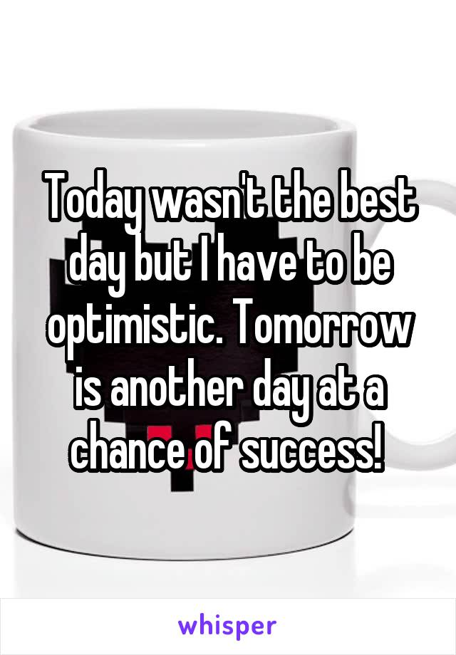 Today wasn't the best day but I have to be optimistic. Tomorrow is another day at a chance of success!