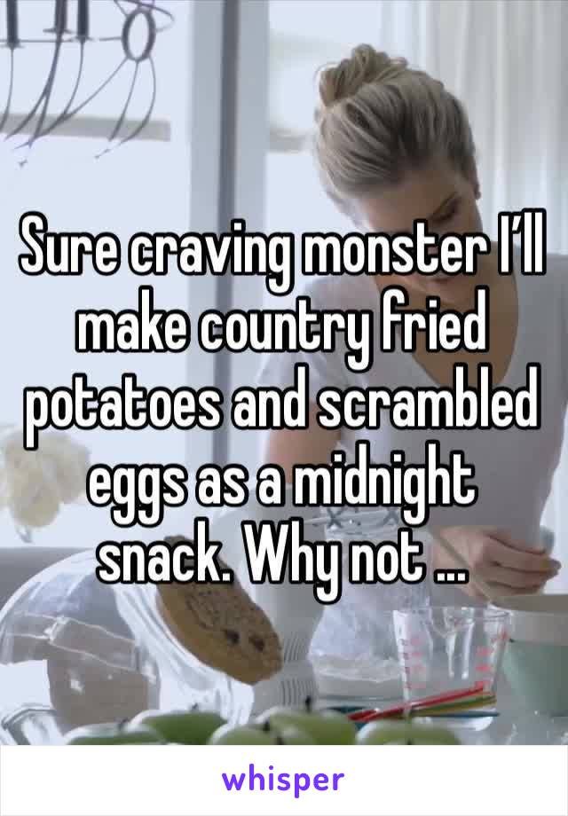 Sure craving monster I'll make country fried potatoes and scrambled eggs as a midnight snack. Why not ...