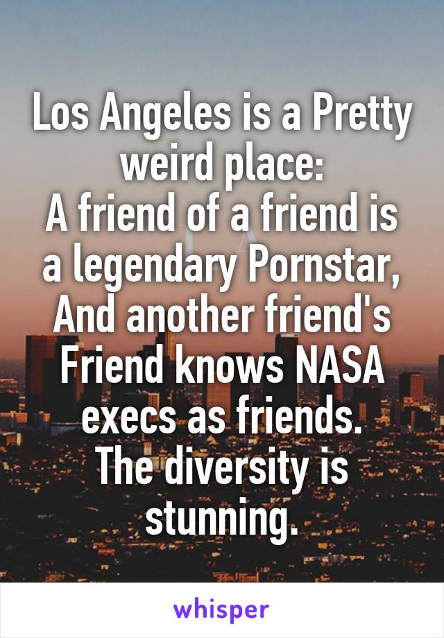 Los Angeles is a Pretty weird place: A friend of a friend is a legendary Pornstar, And another friend's Friend knows NASA execs as friends. The diversity is stunning.