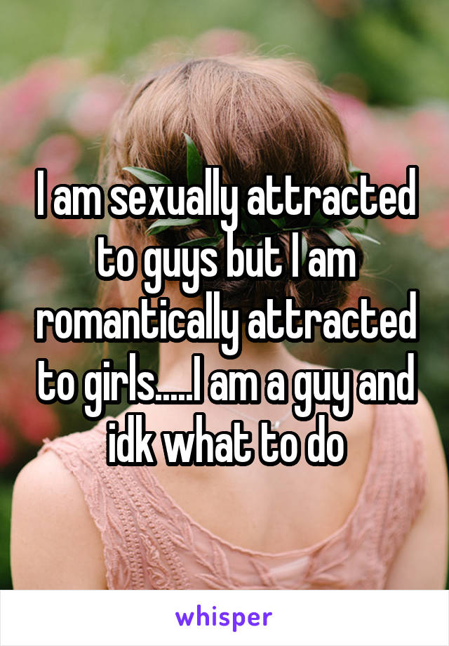I am sexually attracted to guys but I am romantically attracted to girls.....I am a guy and idk what to do