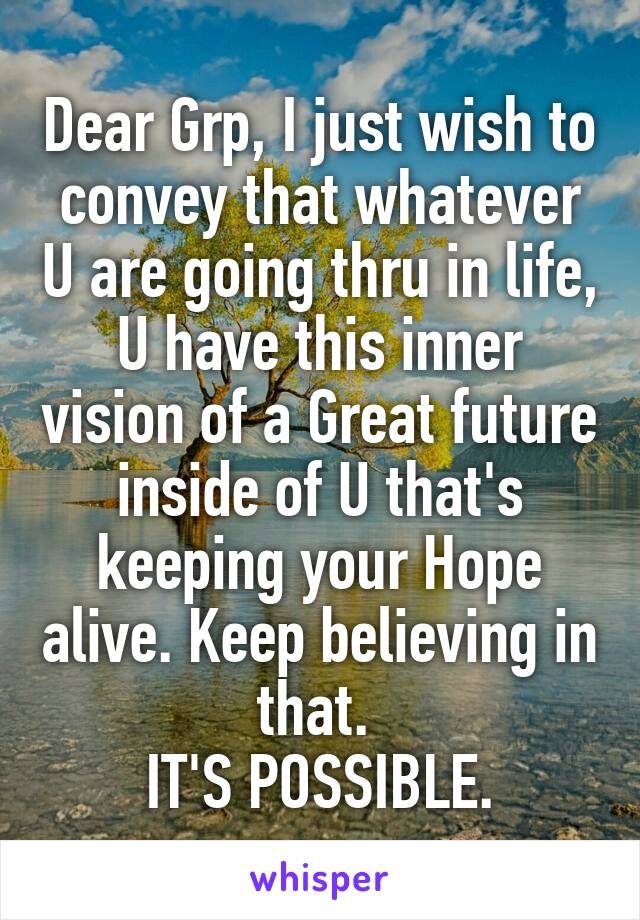 Dear Grp, I just wish to convey that whatever U are going thru in life, U have this inner vision of a Great future inside of U that's keeping your Hope alive. Keep believing in that.  IT'S POSSIBLE.