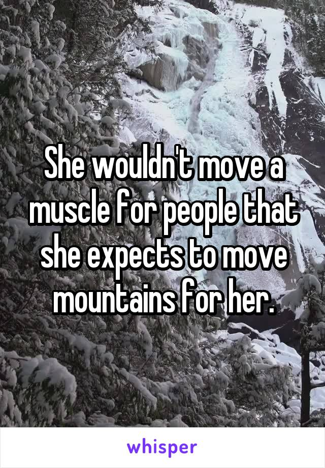 She wouldn't move a muscle for people that she expects to move mountains for her.