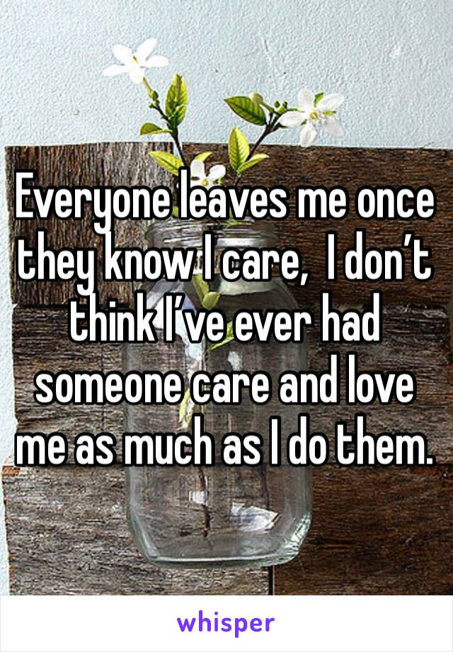 Everyone leaves me once they know I care,  I don't think I've ever had someone care and love me as much as I do them.