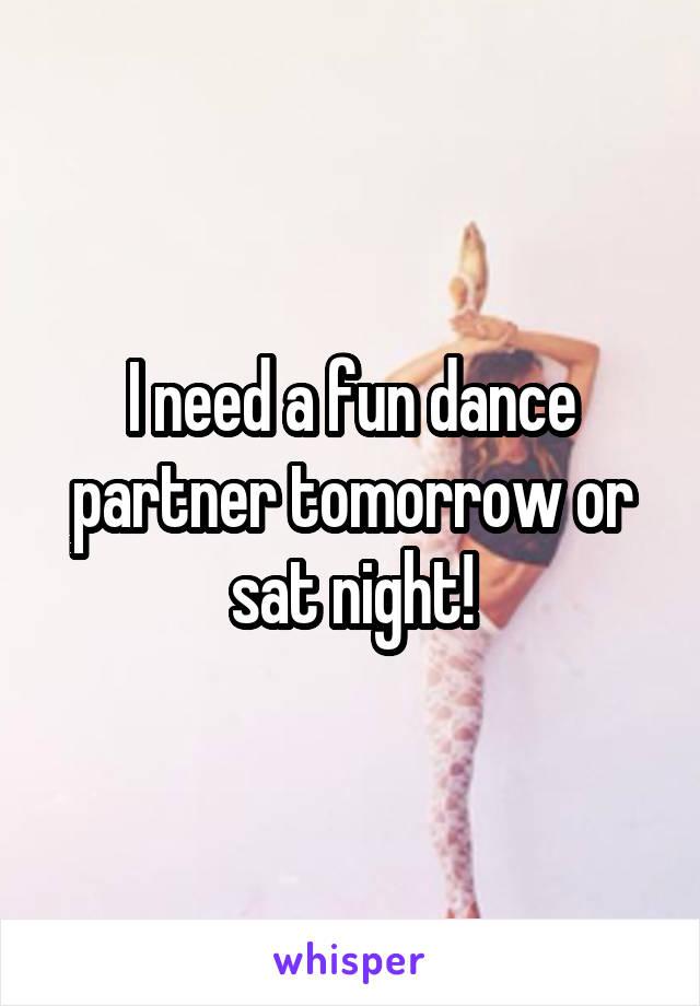 I need a fun dance partner tomorrow or sat night!