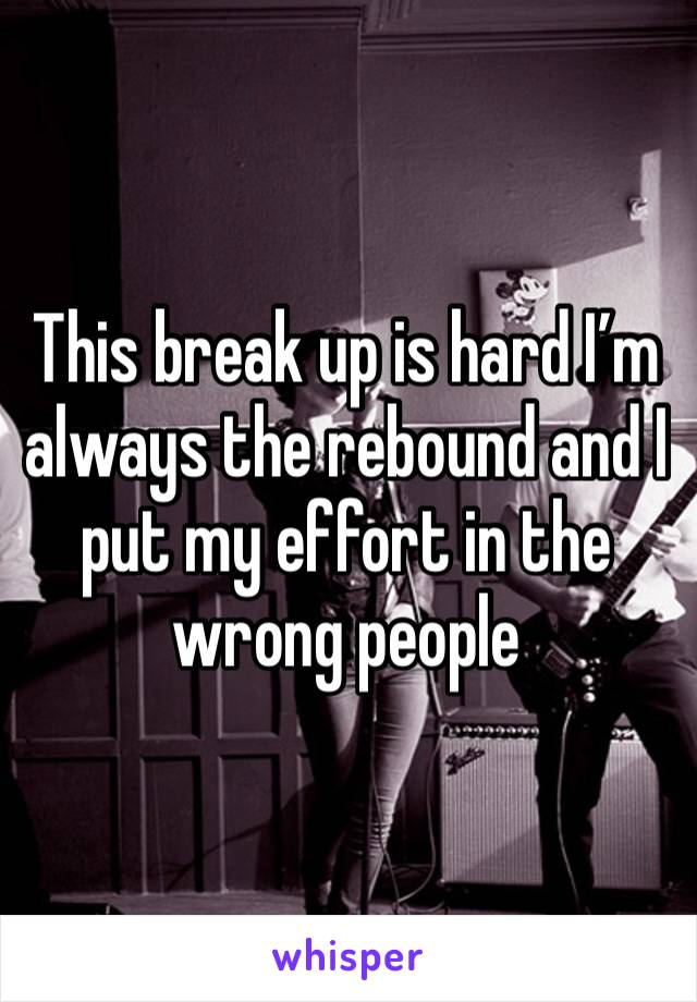 This break up is hard I'm always the rebound and I put my effort in the wrong people