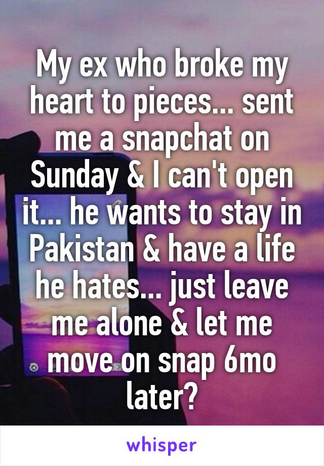 My ex who broke my heart to pieces... sent me a snapchat on Sunday & I can't open it... he wants to stay in Pakistan & have a life he hates... just leave me alone & let me move on snap 6mo later?