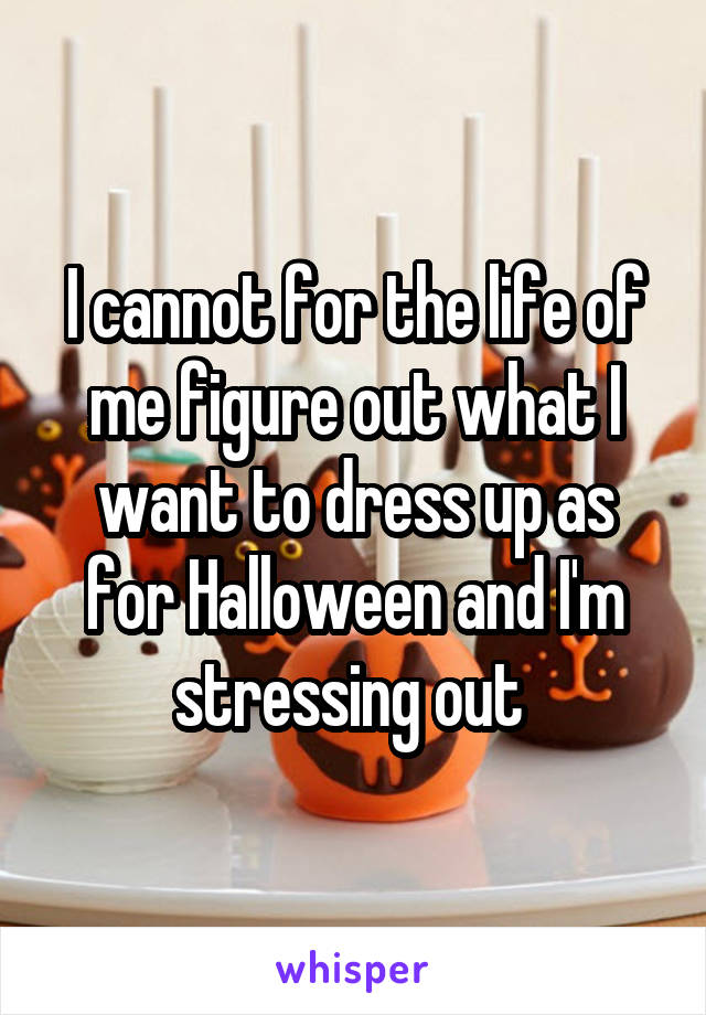 I cannot for the life of me figure out what I want to dress up as for Halloween and I'm stressing out