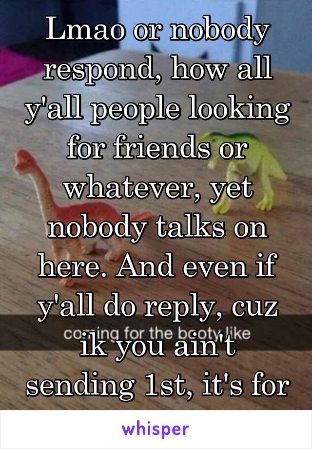 Lmao or nobody respond, how all y'all people looking for friends or whatever, yet nobody talks on here. And even if y'all do reply, cuz ik you ain't sending 1st, it's for 2hrs tops