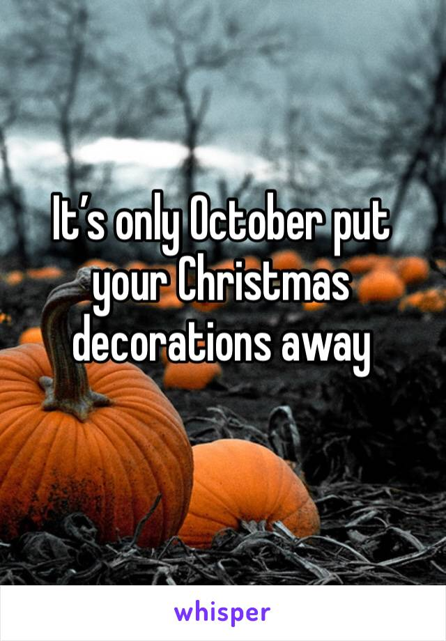 It's only October put your Christmas decorations away