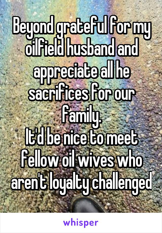 Beyond grateful for my oilfield husband and appreciate all he sacrifices for our family. It'd be nice to meet fellow oil wives who aren't loyalty challenged
