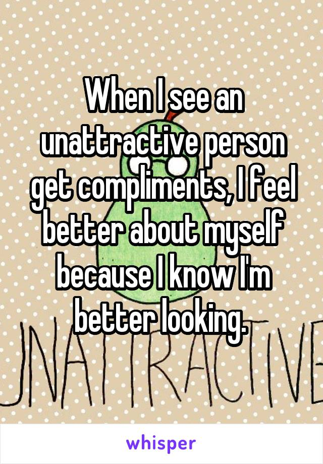 When I see an unattractive person get compliments, I feel better about myself because I know I'm better looking.