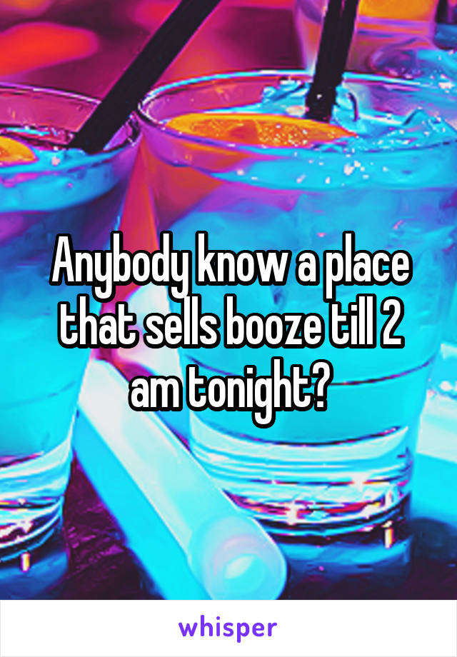 Anybody know a place that sells booze till 2 am tonight?