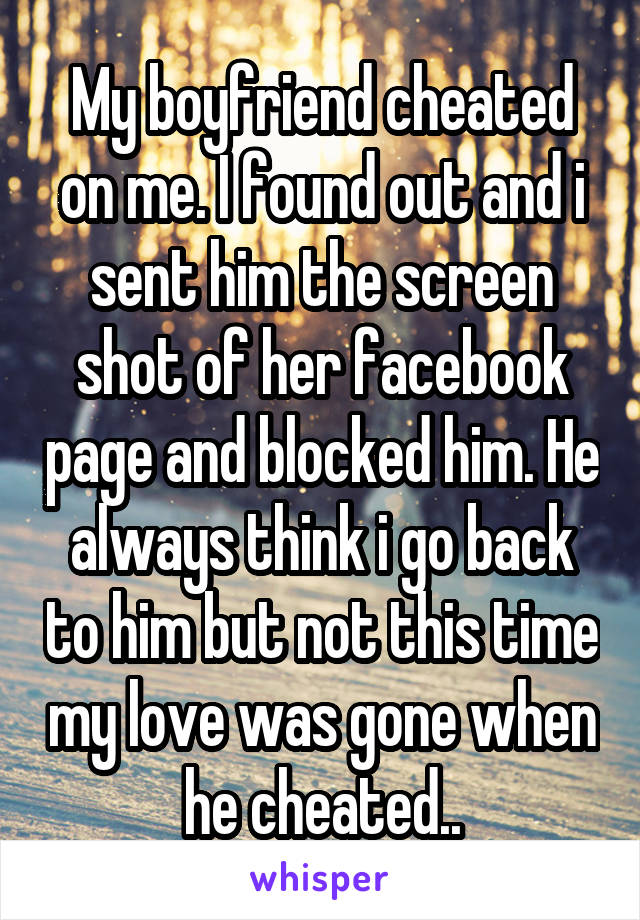 My boyfriend cheated on me. I found out and i sent him the screen shot of her facebook page and blocked him. He always think i go back to him but not this time my love was gone when he cheated..