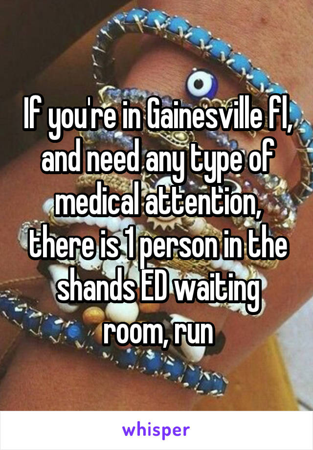 If you're in Gainesville fl, and need any type of medical attention, there is 1 person in the shands ED waiting room, run