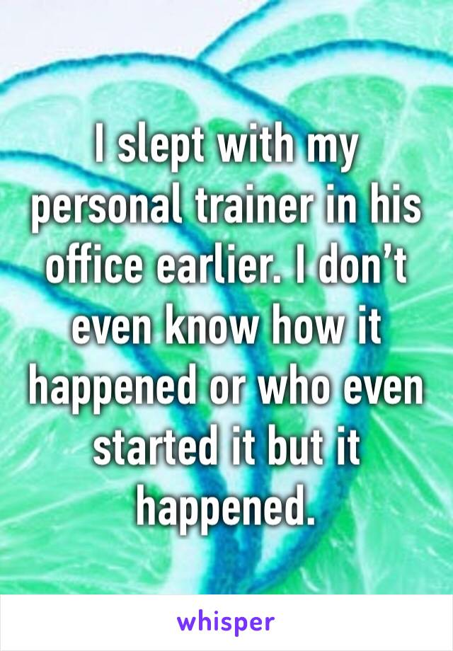 I slept with my personal trainer in his office earlier. I don't even know how it happened or who even started it but it happened.