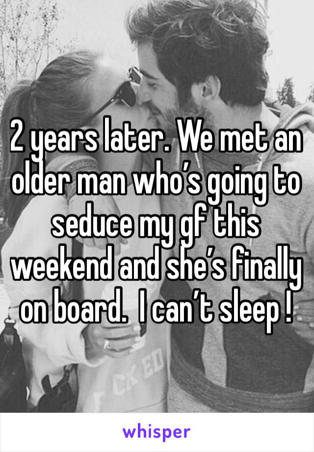 2 years later. We met an older man who's going to seduce my gf this weekend and she's finally on board.  I can't sleep !