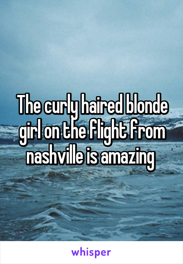 The curly haired blonde girl on the flight from nashville is amazing