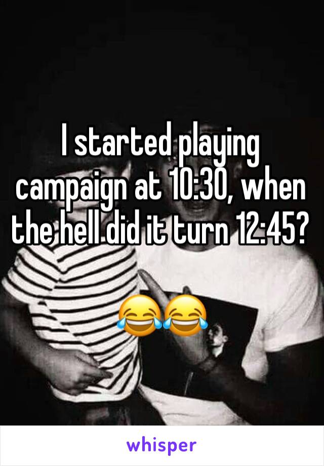 I started playing campaign at 10:30, when the hell did it turn 12:45?  😂😂
