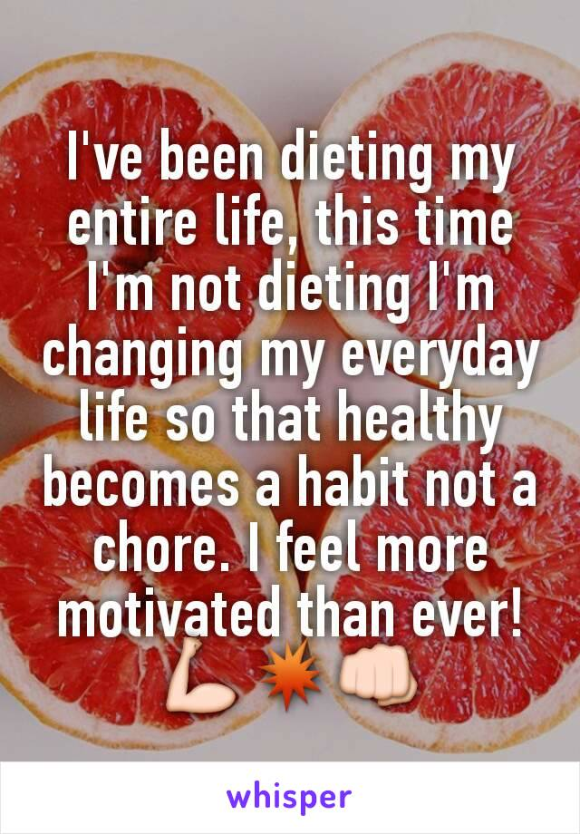 I've been dieting my entire life, this time I'm not dieting I'm changing my everyday life so that healthy becomes a habit not a chore. I feel more motivated than ever!                 💪💥👊