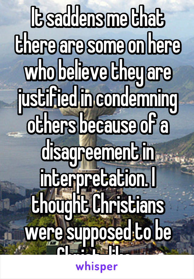 It saddens me that there are some on here who believe they are justified in condemning others because of a disagreement in interpretation. I thought Christians were supposed to be Christ-like.