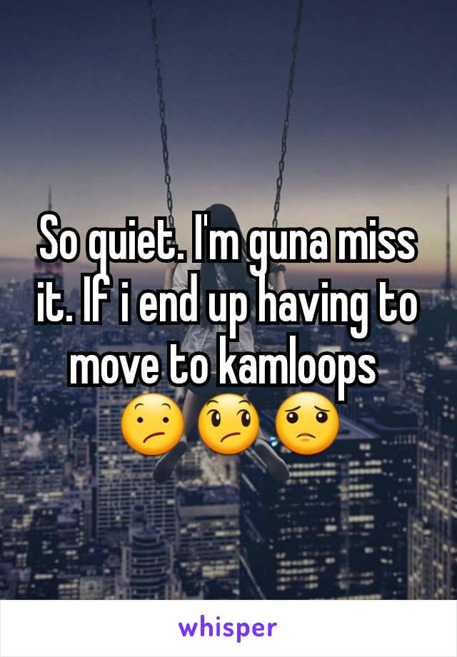 So quiet. I'm guna miss it. If i end up having to move to kamloops  😕😞😟