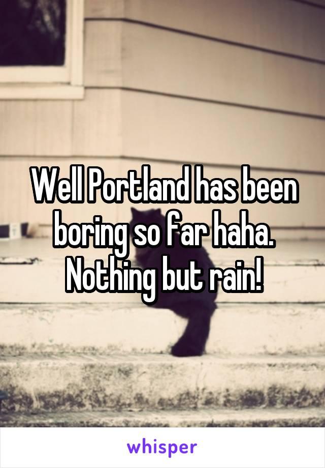 Well Portland has been boring so far haha. Nothing but rain!