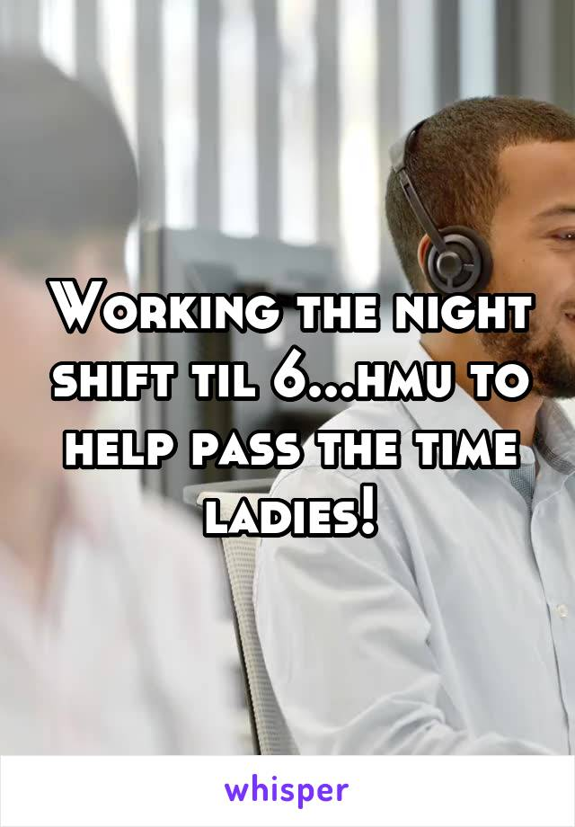 Working the night shift til 6...hmu to help pass the time ladies!