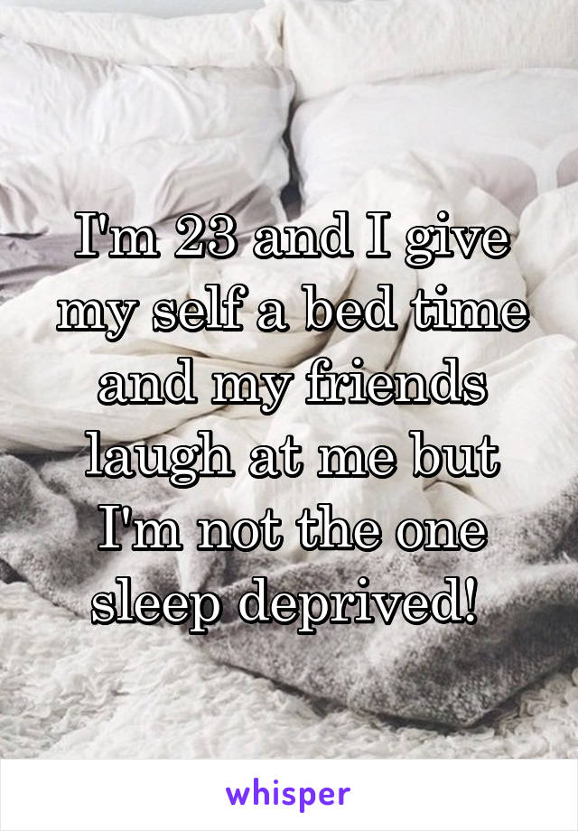 I'm 23 and I give my self a bed time and my friends laugh at me but I'm not the one sleep deprived!