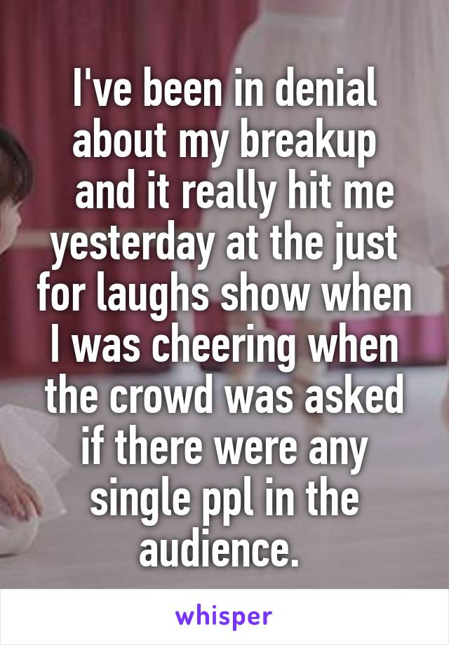 I've been in denial about my breakup   and it really hit me yesterday at the just for laughs show when I was cheering when the crowd was asked if there were any single ppl in the audience.