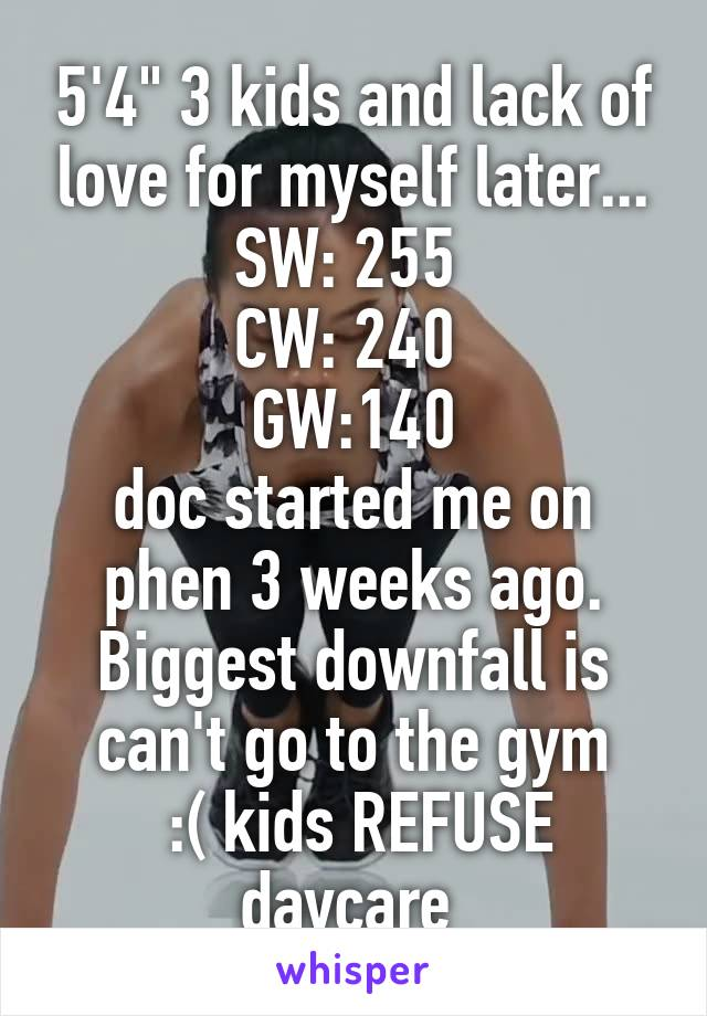 """5'4"""" 3 kids and lack of love for myself later... SW: 255  CW: 240  GW:140 doc started me on phen 3 weeks ago. Biggest downfall is can't go to the gym  :( kids REFUSE daycare"""